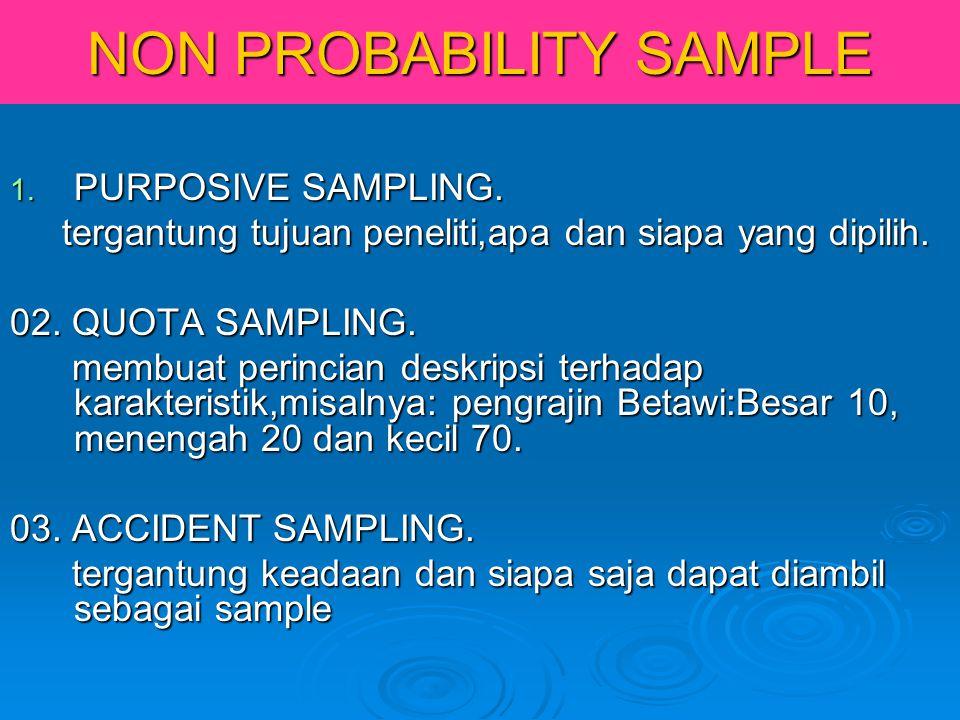 NON PROBABILITY SAMPLE 1. PURPOSIVE SAMPLING. tergantung tujuan peneliti,apa dan siapa yang dipilih. tergantung tujuan peneliti,apa dan siapa yang dip