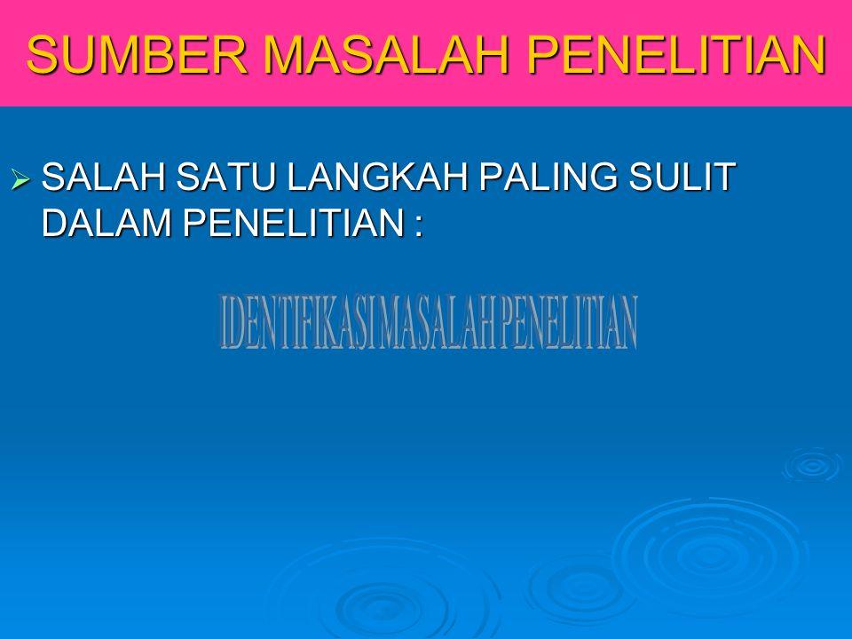 SUMBER MASALAH PENELITIAN  SALAH SATU LANGKAH PALING SULIT DALAM PENELITIAN :
