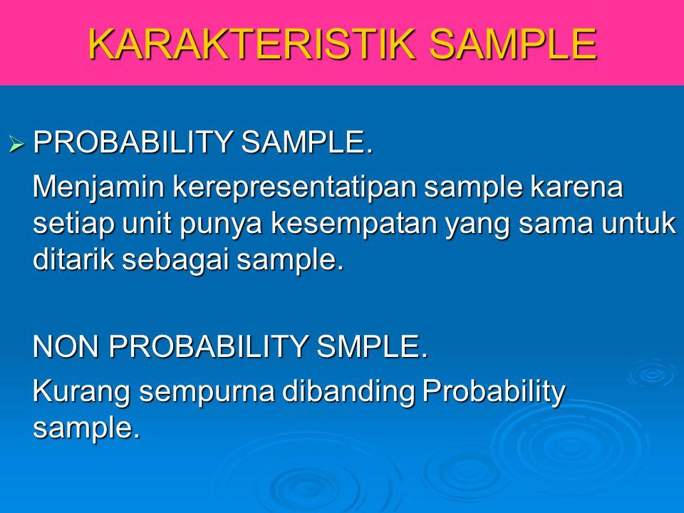 KARAKTERISTIK SAMPLE  PROBABILITY SAMPLE. Menjamin kerepresentatipan sample karena setiap unit punya kesempatan yang sama untuk ditarik sebagai sampl