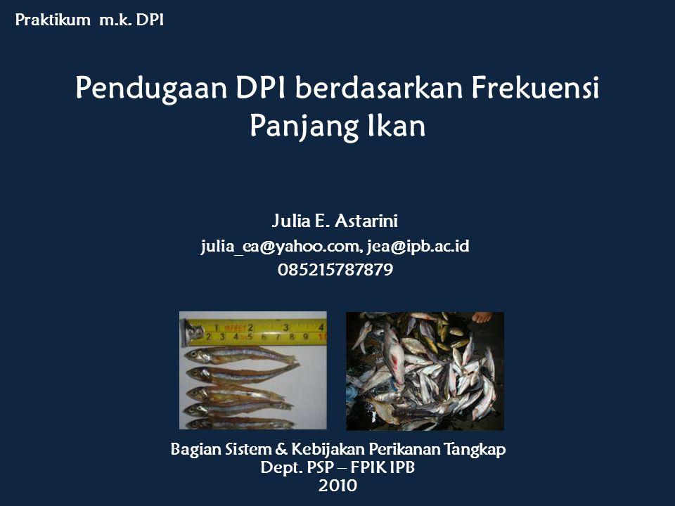 Pendugaan DPI berdasarkan Frekuensi Panjang Ikan Praktikum m.k. DPI Bagian Sistem & Kebijakan Perikanan Tangkap Dept. PSP – FPIK IPB 2010 Julia E. Ast