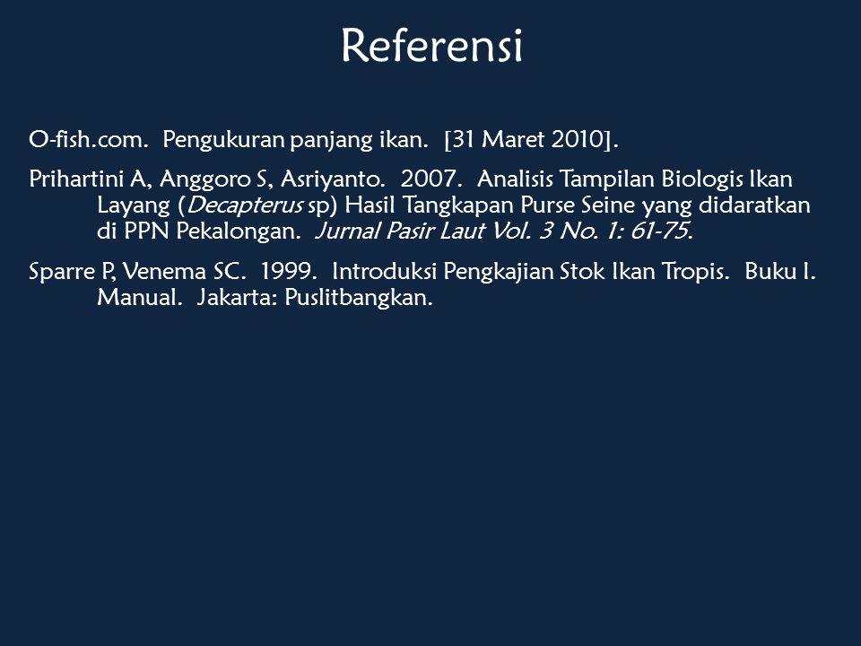 Referensi O-fish.com. Pengukuran panjang ikan. [31 Maret 2010]. Prihartini A, Anggoro S, Asriyanto. 2007. Analisis Tampilan Biologis Ikan Layang (Deca