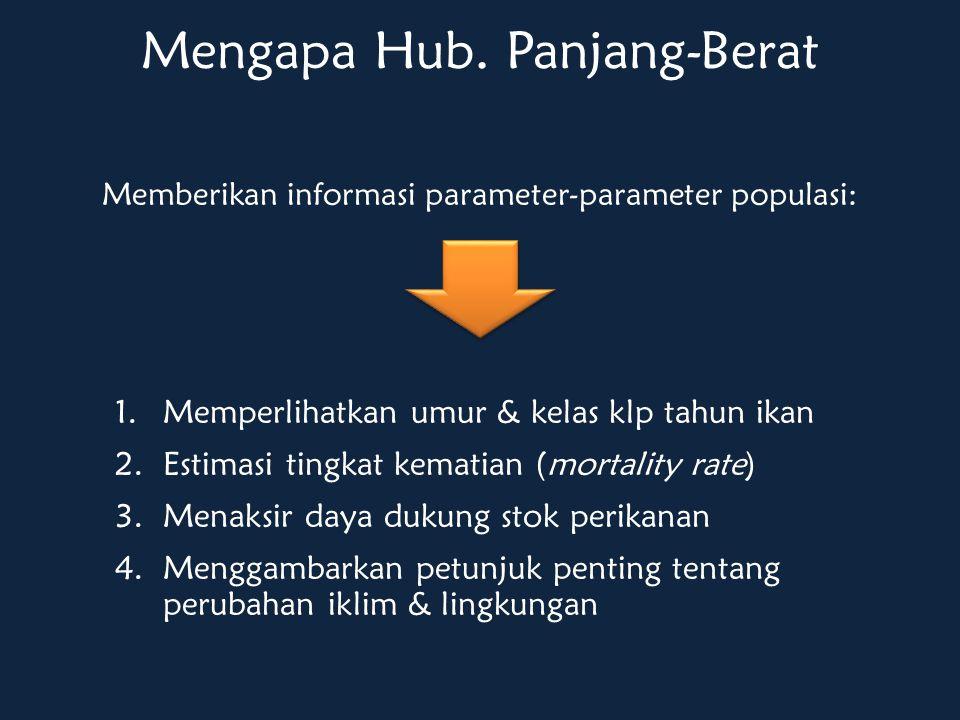 Memberikan informasi parameter-parameter populasi: Mengapa Hub. Panjang-Berat 1.Memperlihatkan umur & kelas klp tahun ikan 2.Estimasi tingkat kematian