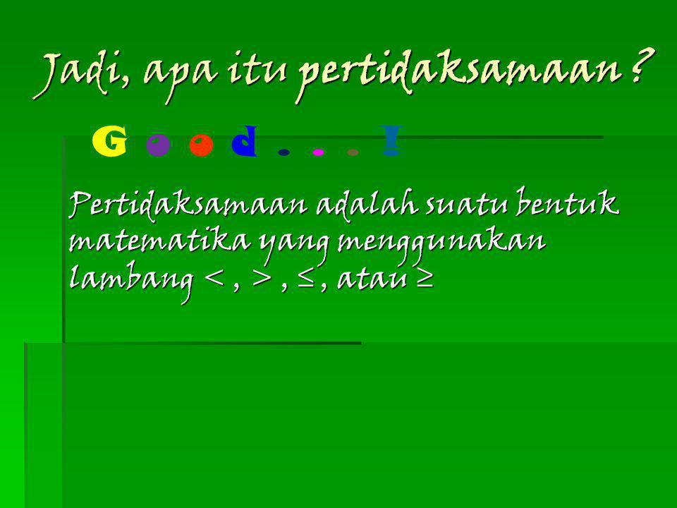 6 REMEMBER !!! Manakah yang merupakan bentuk pertidaksamaan? 2x = 6 a. 3p < 6 b. 2a + 4b = 10 c. 2m + 3n ≥ 12 d. G o o d... !