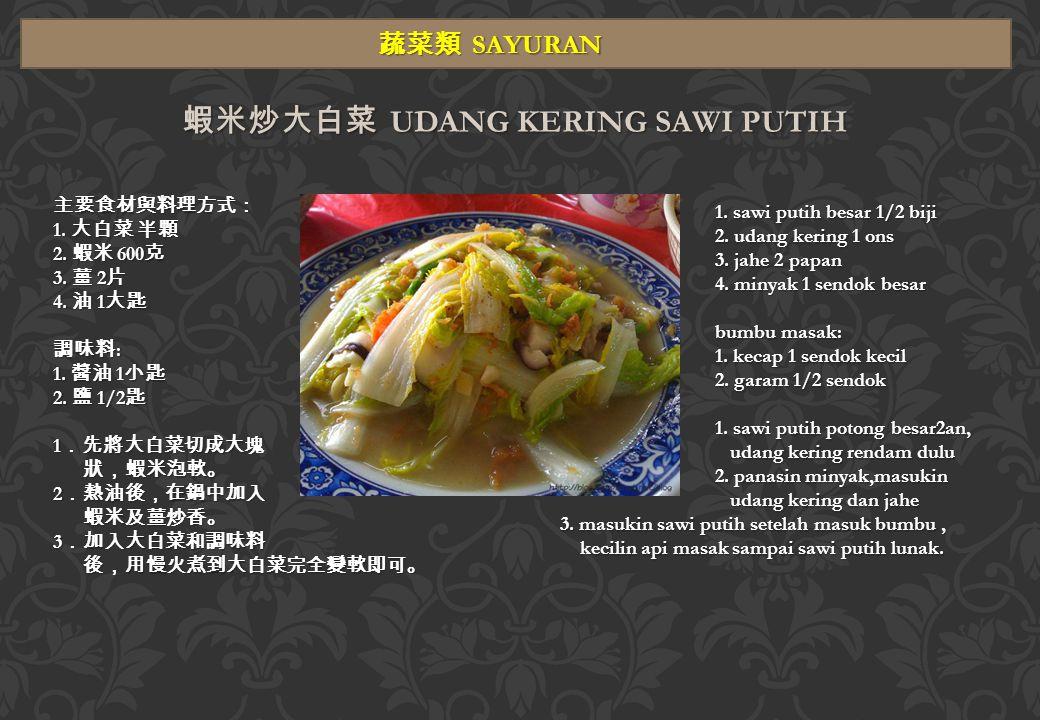 蔬菜類 SAYURAN 蝦米炒大白菜 UDANG KERING SAWI PUTIH 主要食材與料理方式: 1.