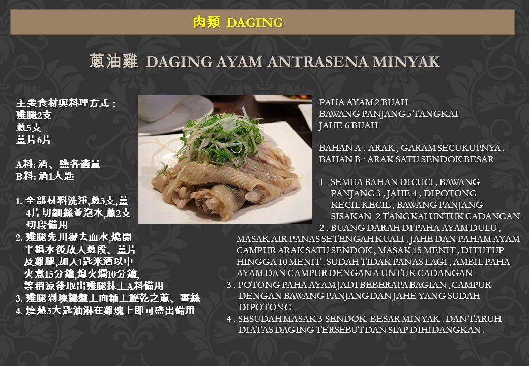 肉類 DAGING 蔥油雞 DAGING AYAM ANTRASENA MINYAK 主要食材與料理方式: 雞腿 2 支 蔥 5 支 薑片 6 片 A 料 : 酒、鹽各適量 B 料 : 酒 1 大匙 1.