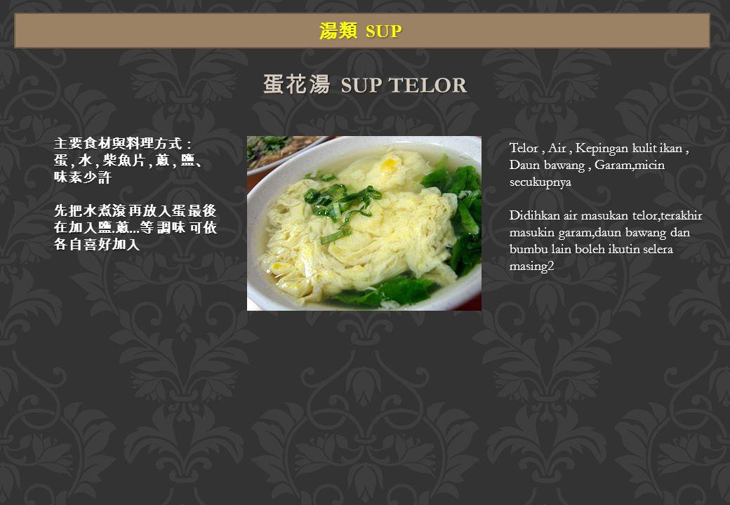 湯類 SUP 蛋花湯 SUP TELOR 主要食材與料理方式: 蛋, 水, 柴魚片, 蔥, 鹽、 味素少許 先把水煮滾 再放入蛋 最後 在加入鹽.