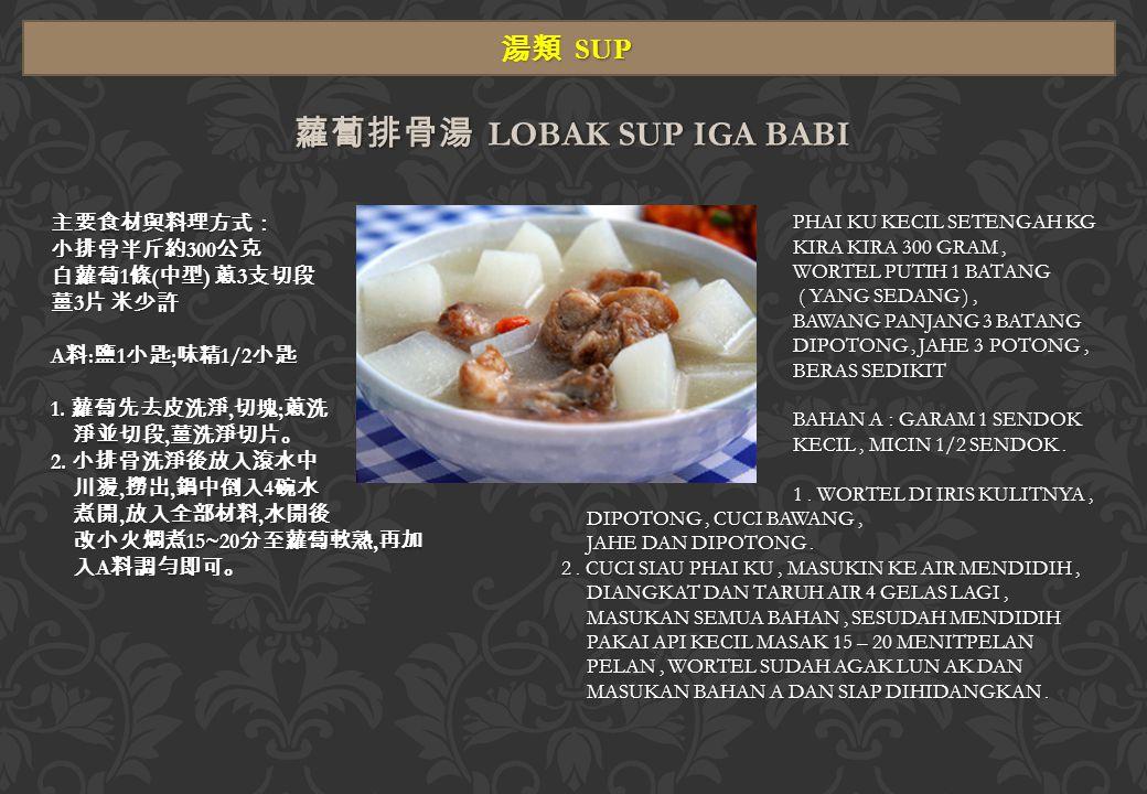 湯類 SUP 蘿蔔排骨湯 LOBAK SUP IGA BABI 主要食材與料理方式: 小排骨半斤約 300 公克 白蘿蔔 1 條 ( 中型 ) 蔥 3 支切段 薑 3 片 米少許 A 料 : 鹽 1 小匙 ; 味精 1/2 小匙 1.
