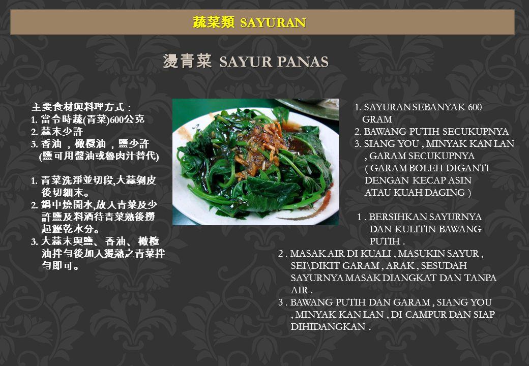燙青菜 SAYUR PANAS 蔬菜類 SAYURAN 主要食材與料理方式: 1. 當令時蔬 ( 青菜 )600 公克 2.