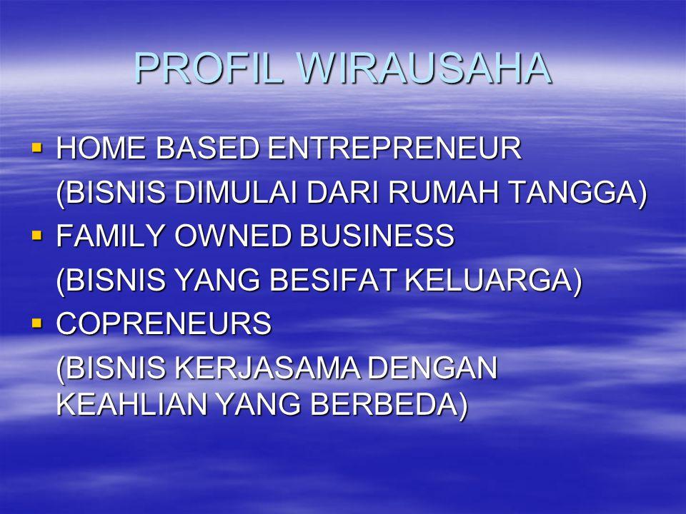 PROFIL WIRAUSAHA  HOME BASED ENTREPRENEUR (BISNIS DIMULAI DARI RUMAH TANGGA)  FAMILY OWNED BUSINESS (BISNIS YANG BESIFAT KELUARGA)  COPRENEURS (BIS