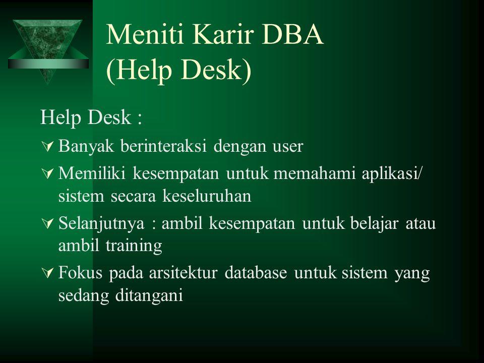 Meniti Karir DBA (Help Desk) Help Desk :  Banyak berinteraksi dengan user  Memiliki kesempatan untuk memahami aplikasi/ sistem secara keseluruhan 