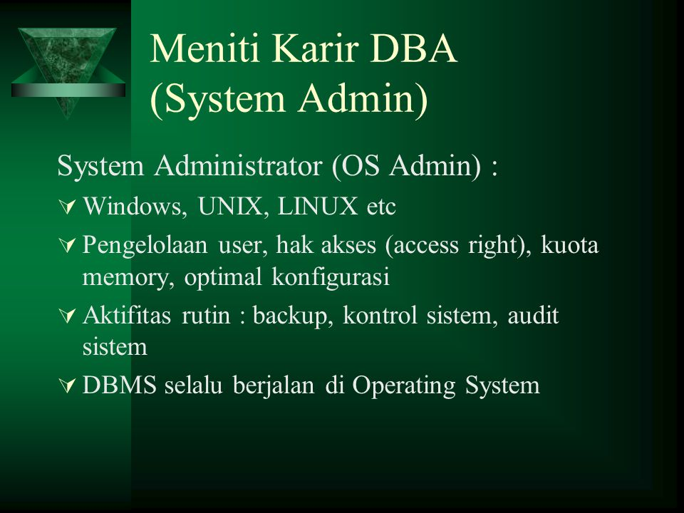 Meniti Karir DBA (System Admin) System Administrator (OS Admin) :  Windows, UNIX, LINUX etc  Pengelolaan user, hak akses (access right), kuota memory, optimal konfigurasi  Aktifitas rutin : backup, kontrol sistem, audit sistem  DBMS selalu berjalan di Operating System