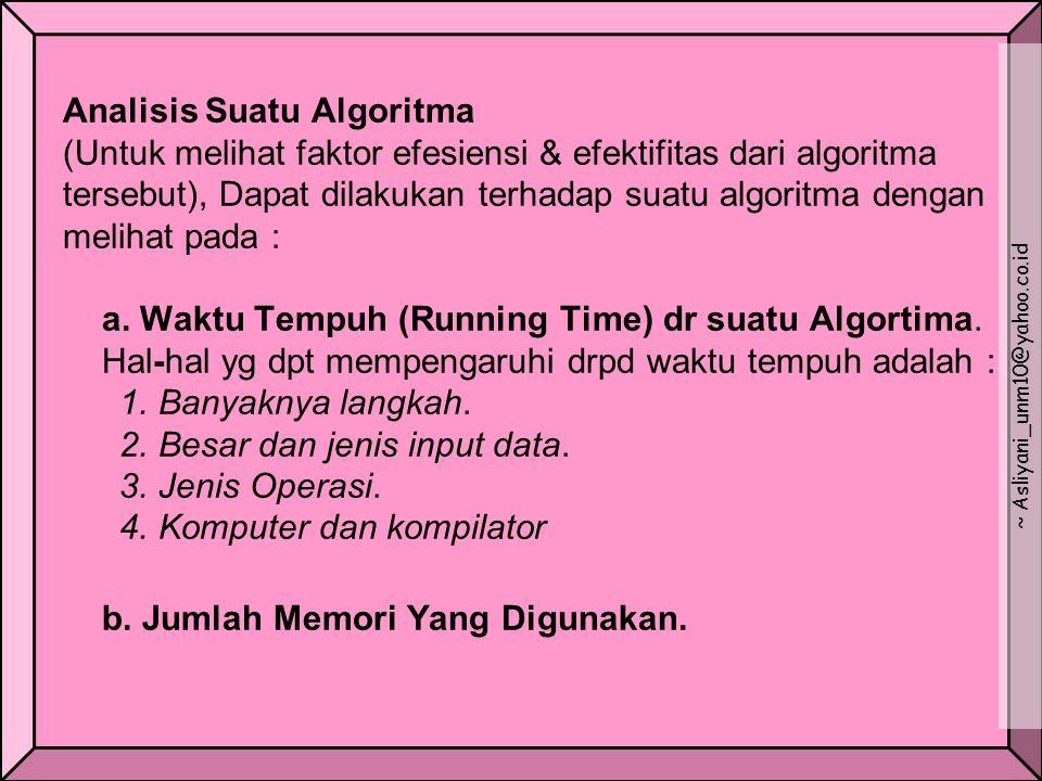 Analisis Suatu Algoritma (Untuk melihat faktor efesiensi & efektifitas dari algoritma tersebut), Dapat dilakukan terhadap suatu algoritma dengan melihat pada : a.