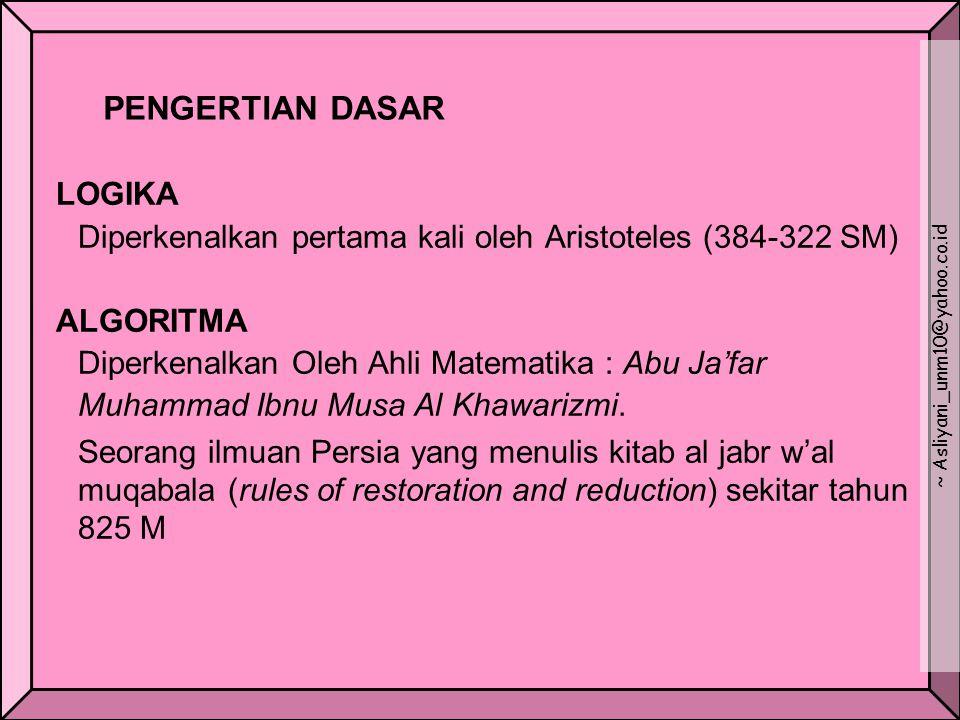 PENGERTIAN DASAR LOGIKA Diperkenalkan pertama kali oleh Aristoteles (384-322 SM) ALGORITMA Diperkenalkan Oleh Ahli Matematika : Abu Ja'far Muhammad Ibnu Musa Al Khawarizmi.