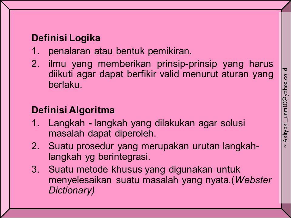 Definisi Logika 1.penalaran atau bentuk pemikiran. 2.ilmu yang memberikan prinsip-prinsip yang harus diikuti agar dapat berfikir valid menurut aturan