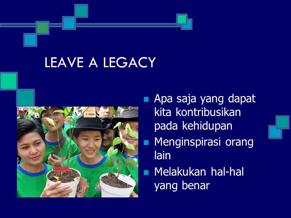 LEAVE A LEGACY Apa saja yang dapat kita kontribusikan pada kehidupan Menginspirasi orang lain Melakukan hal-hal yang benar