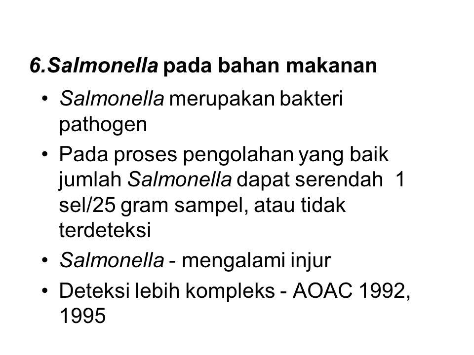 6.Salmonella pada bahan makanan Salmonella merupakan bakteri pathogen Pada proses pengolahan yang baik jumlah Salmonella dapat serendah 1 sel/25 gram sampel, atau tidak terdeteksi Salmonella - mengalami injur Deteksi lebih kompleks - AOAC 1992, 1995