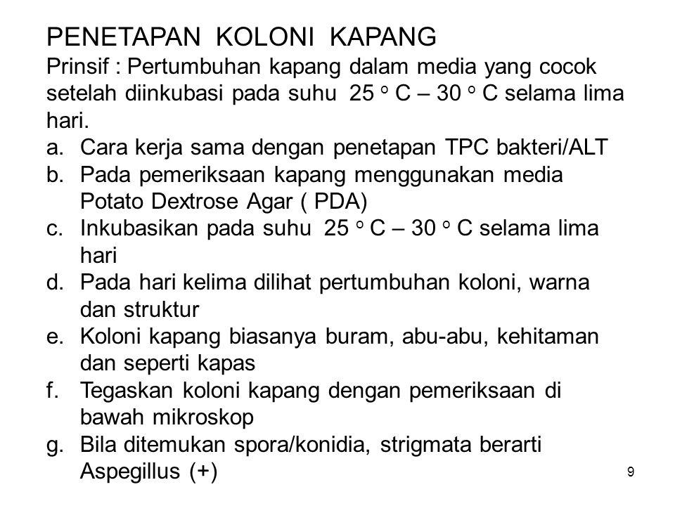 9 PENETAPAN KOLONI KAPANG Prinsif : Pertumbuhan kapang dalam media yang cocok setelah diinkubasi pada suhu 25 o C – 30 o C selama lima hari. a.Cara ke
