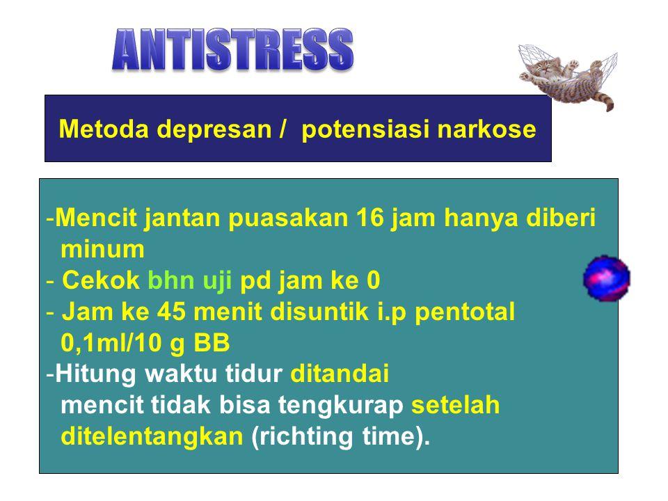 Metoda depresan / potensiasi narkose -Mencit jantan puasakan 16 jam hanya diberi minum - Cekok bhn uji pd jam ke 0 - Jam ke 45 menit disuntik i.p pent