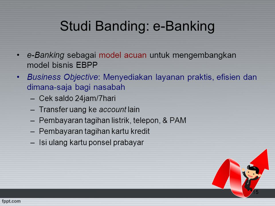 15 Studi Banding: e-Banking e-Banking sebagai model acuan untuk mengembangkan model bisnis EBPP Business Objective: Menyediakan layanan praktis, efisi