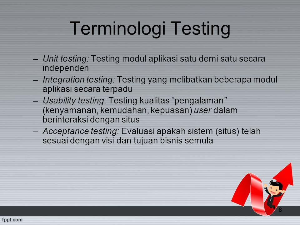 8 Terminologi Testing –Unit testing: Testing modul aplikasi satu demi satu secara independen –Integration testing: Testing yang melibatkan beberapa mo