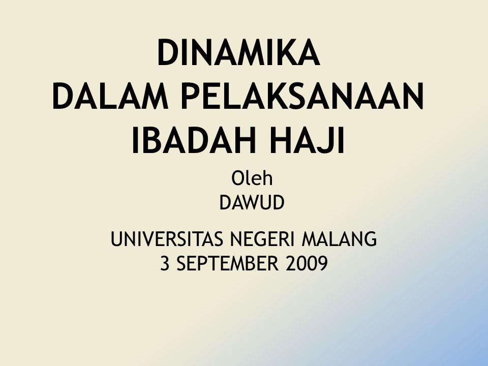 DINAMIKA DALAM PELAKSANAAN IBADAH HAJI UNIVERSITAS NEGERI MALANG 3 SEPTEMBER 2009 Oleh DAWUD
