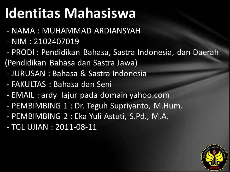 Identitas Mahasiswa - NAMA : MUHAMMAD ARDIANSYAH - NIM : 2102407019 - PRODI : Pendidikan Bahasa, Sastra Indonesia, dan Daerah (Pendidikan Bahasa dan Sastra Jawa) - JURUSAN : Bahasa & Sastra Indonesia - FAKULTAS : Bahasa dan Seni - EMAIL : ardy_lajur pada domain yahoo.com - PEMBIMBING 1 : Dr.