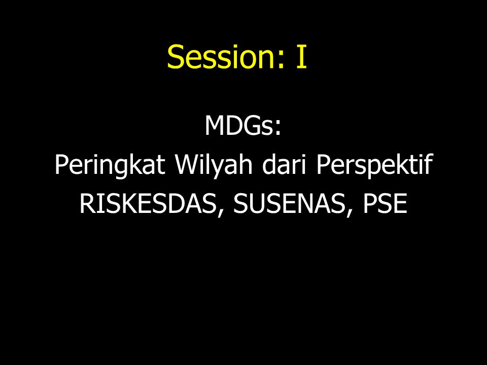 Session: I MDGs: Peringkat Wilyah dari Perspektif RISKESDAS, SUSENAS, PSE