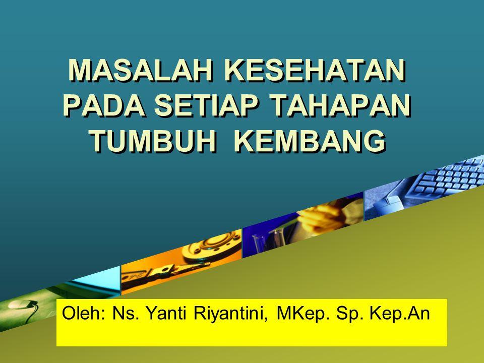 Company LOGO MASALAH KESEHATAN PADA SETIAP TAHAPAN TUMBUH KEMBANG Oleh: Ns. Yanti Riyantini, MKep. Sp. Kep.An