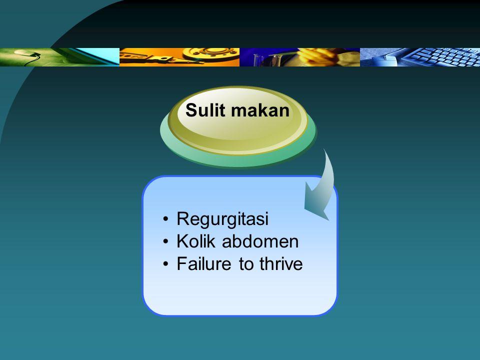 Regurgitasi Kolik abdomen Failure to thrive Sulit makan