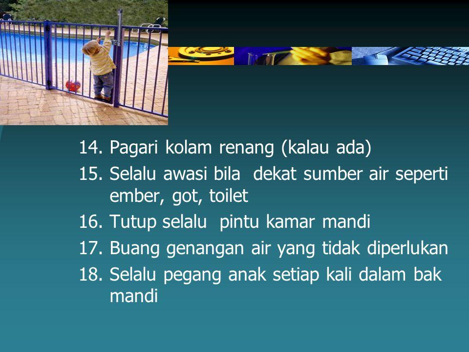 14.Pagari kolam renang (kalau ada) 15.Selalu awasi bila dekat sumber air seperti ember, got, toilet 16.Tutup selalu pintu kamar mandi 17.Buang genanga