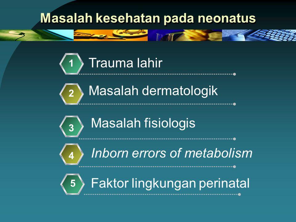 Masalah kesehatan pada neonatus Trauma lahir 1 Masalah dermatologik 2 Masalah fisiologis 3 Inborn errors of metabolism 4 5 Faktor lingkungan perinatal