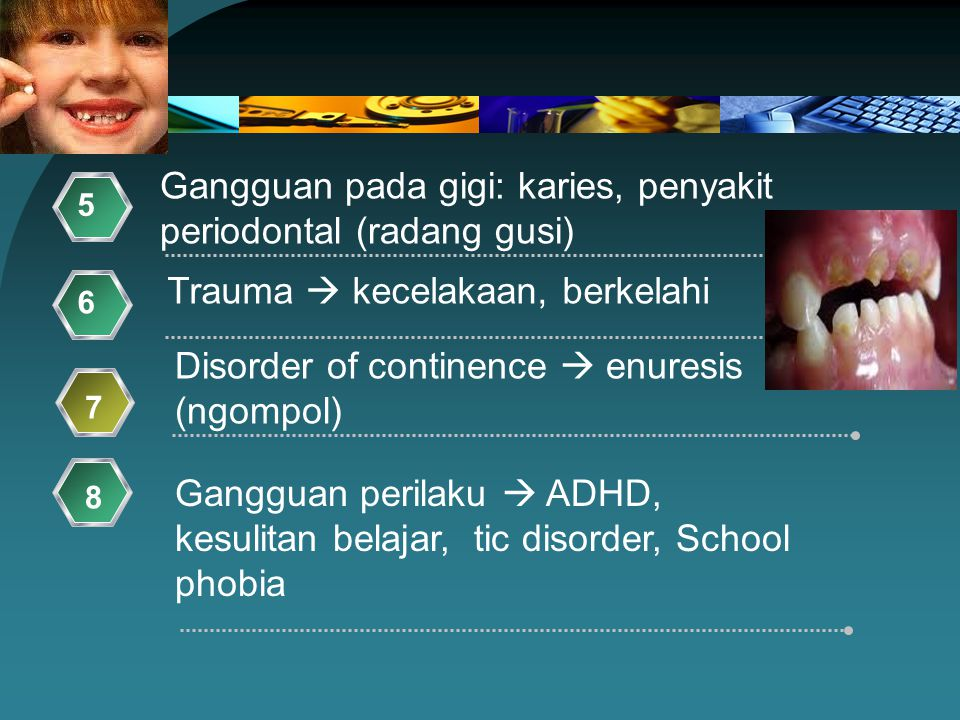 Gangguan pada gigi: karies, penyakit periodontal (radang gusi) 5 Trauma  kecelakaan, berkelahi 6 Gangguan perilaku  ADHD, kesulitan belajar, tic dis