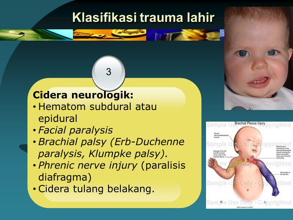 Klasifikasi trauma lahir 3 Cidera neurologik: Hematom subdural atau epidural Facial paralysis Brachial palsy (Erb-Duchenne paralysis, Klumpke palsy).