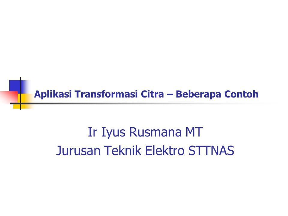 Aplikasi Transformasi Citra – Beberapa Contoh Ir Iyus Rusmana MT Jurusan Teknik Elektro STTNAS