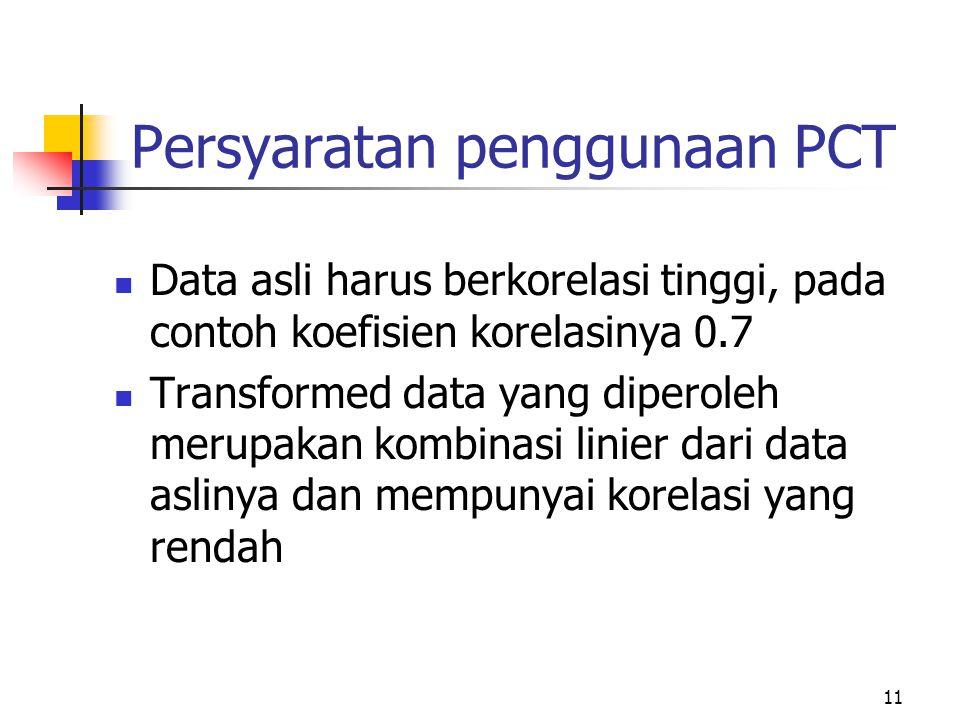 11 Persyaratan penggunaan PCT Data asli harus berkorelasi tinggi, pada contoh koefisien korelasinya 0.7 Transformed data yang diperoleh merupakan komb