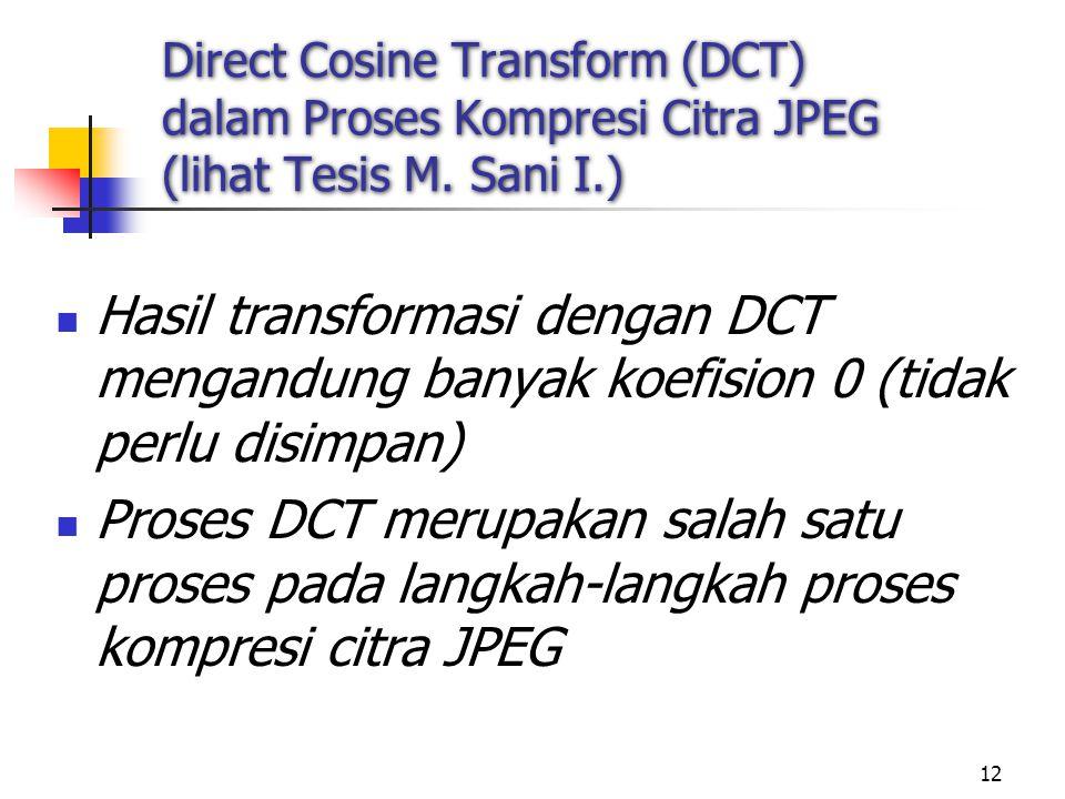 12 Direct Cosine Transform (DCT) dalam Proses Kompresi Citra JPEG (lihat Tesis M. Sani I.) Hasil transformasi dengan DCT mengandung banyak koefision 0