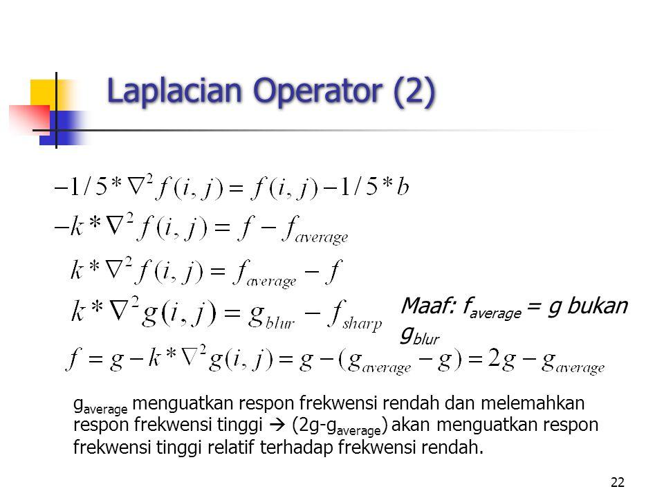22 Laplacian Operator (2) g average menguatkan respon frekwensi rendah dan melemahkan respon frekwensi tinggi  (2g-g average ) akan menguatkan respon