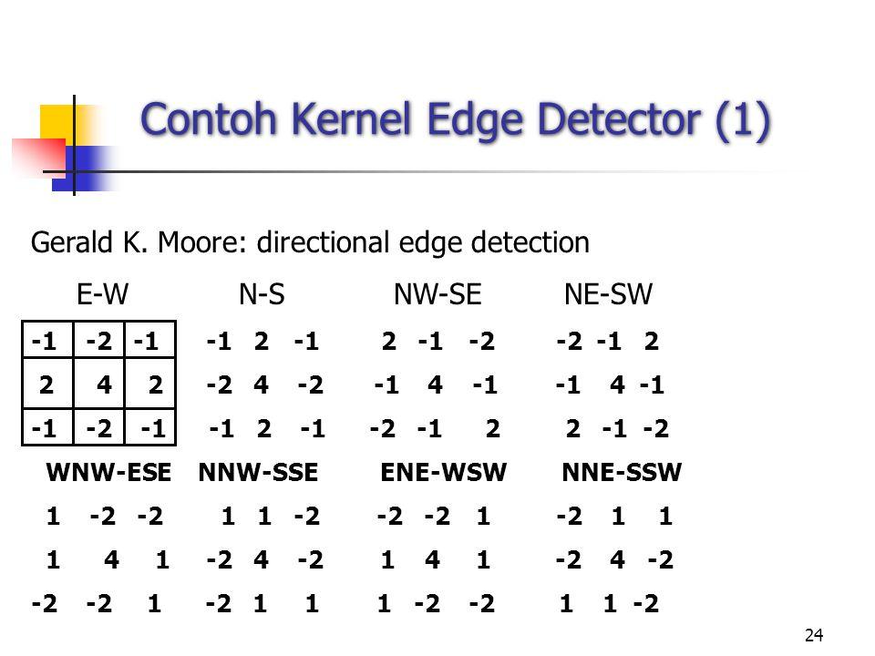 24 Contoh Kernel Edge Detector (1) Gerald K. Moore: directional edge detection E-W N-S NW-SE NE-SW -1 -2 -1-1 2-12 -1-2-2 -12 2 4 2-2 4 -2 -1 4 -1 -1