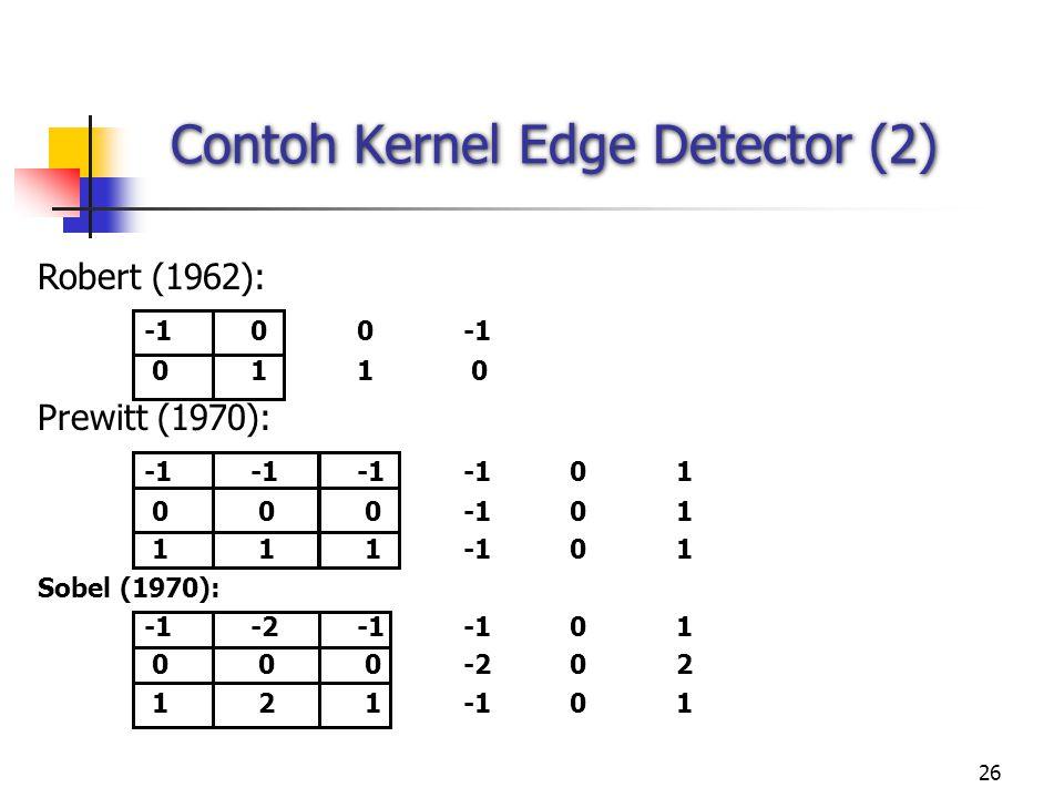 26 Contoh Kernel Edge Detector (2) Robert (1962): -100-1 011 0 Prewitt (1970): -1-1-1-101 0 0 0-101 1 1 1-101 Sobel (1970): -1-2-1-101 0 0 0-202 1 2 1