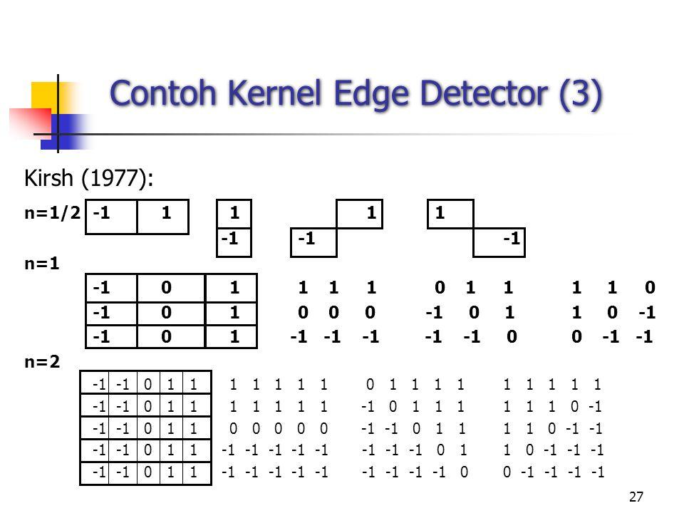 27 Contoh Kernel Edge Detector (3) Kirsh (1977): n=1/2-11111 -1-1 -1 n=1 -1011 110 111 1 0 -1010 0 0 -1 0 11 0 -1 -101 -1 -1 -1 -1 -1 00 -1 -1 n=2 -1