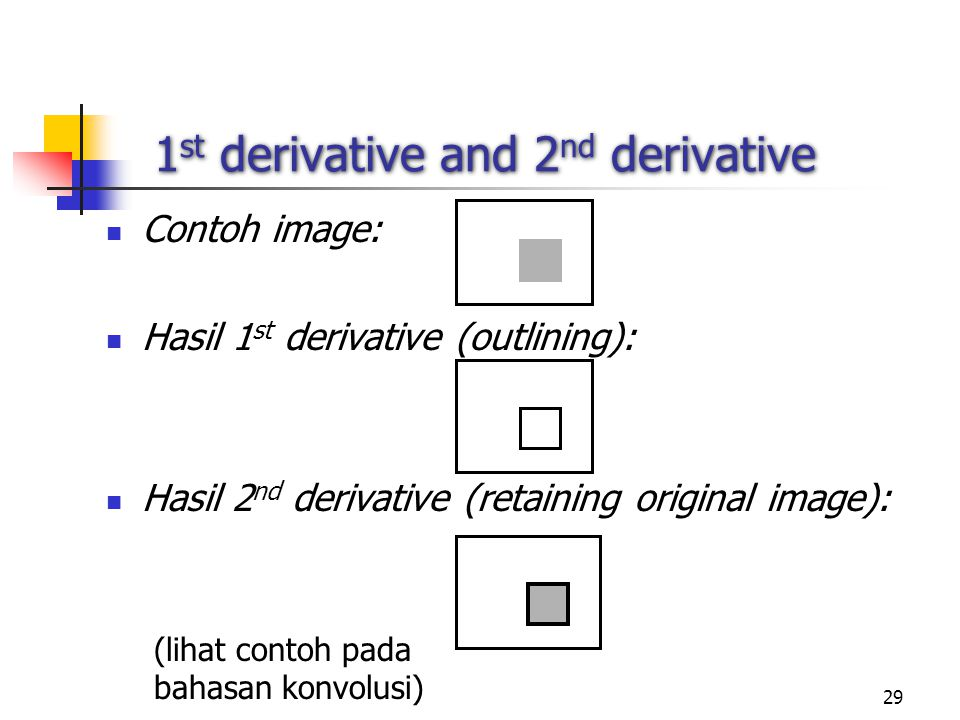 29 1 st derivative and 2 nd derivative Contoh image: Hasil 1 st derivative (outlining): Hasil 2 nd derivative (retaining original image): (lihat contoh pada bahasan konvolusi)