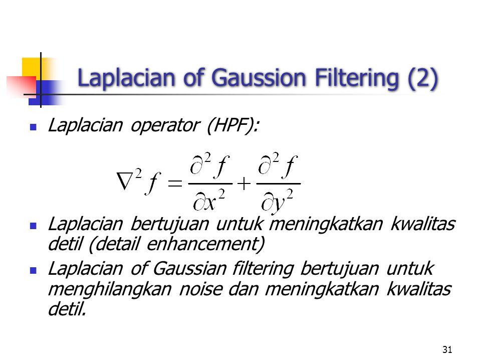 31 Laplacian of Gaussion Filtering (2) Laplacian operator (HPF): Laplacian bertujuan untuk meningkatkan kwalitas detil (detail enhancement) Laplacian