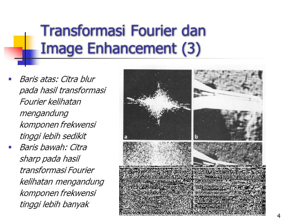 4 Transformasi Fourier dan Image Enhancement (3)  Baris atas: Citra blur pada hasil transformasi Fourier kelihatan mengandung komponen frekwensi ting