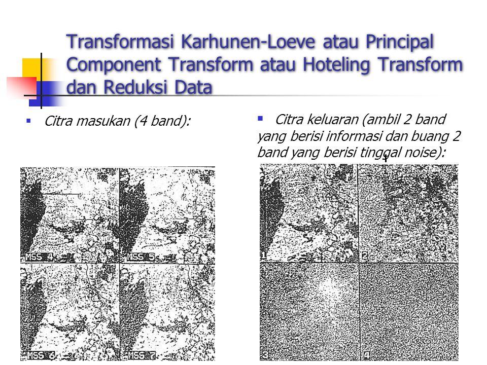 7 Transformasi Karhunen-Loeve atau Principal Component Transform atau Hoteling Transform dan Reduksi Data  Citra masukan (4 band):  Citra keluaran (