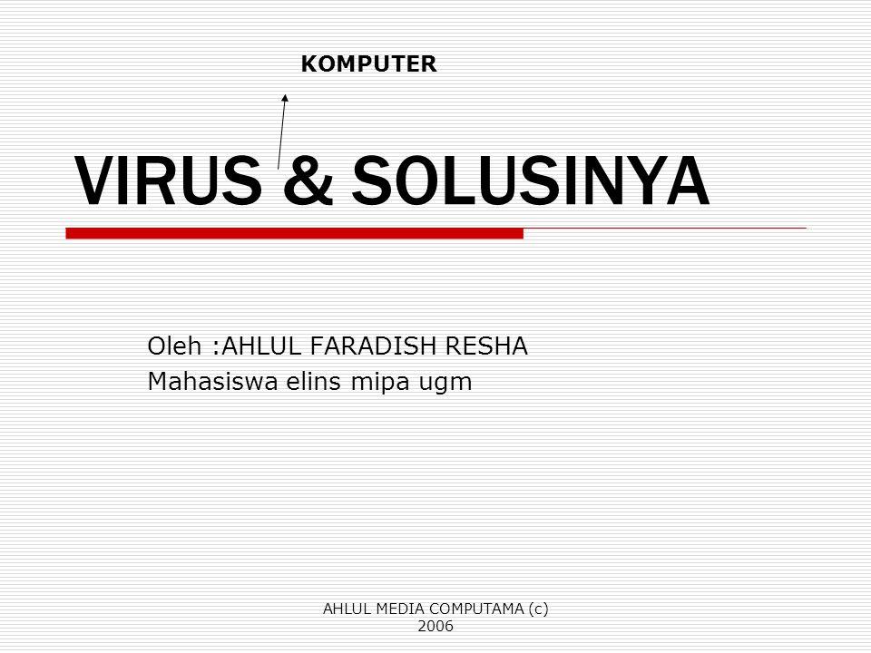 AHLUL MEDIA COMPUTAMA (c) 2006 VIRUS & SOLUSINYA Oleh :AHLUL FARADISH RESHA Mahasiswa elins mipa ugm KOMPUTER