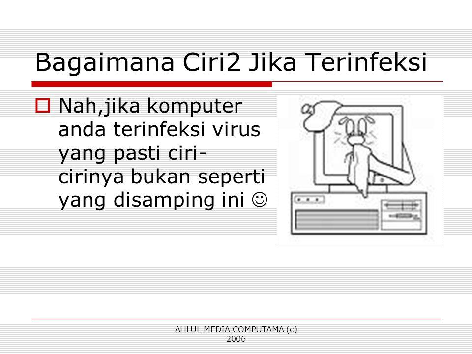 AHLUL MEDIA COMPUTAMA (c) 2006 Bagaimana Ciri2 Jika Terinfeksi  Nah,jika komputer anda terinfeksi virus yang pasti ciri- cirinya bukan seperti yang d