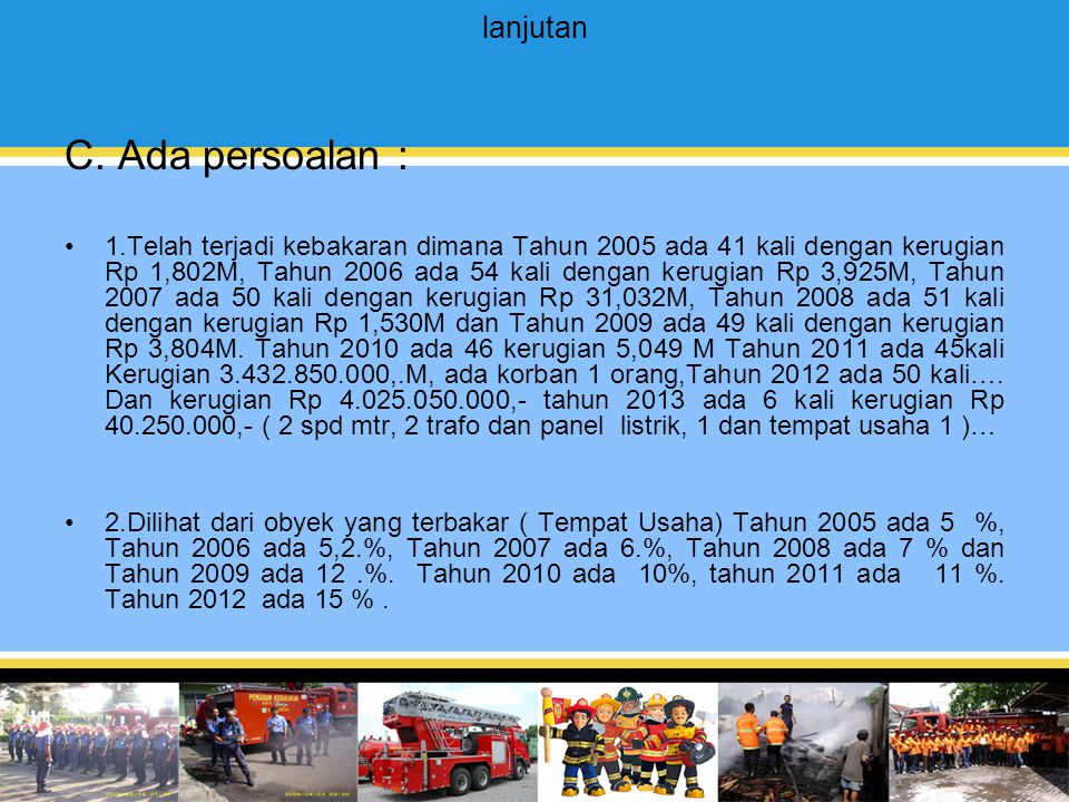 lanjutan C. Ada persoalan : 1.Telah terjadi kebakaran dimana Tahun 2005 ada 41 kali dengan kerugian Rp 1,802M, Tahun 2006 ada 54 kali dengan kerugian