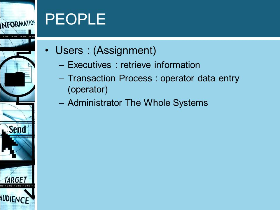 PEOPLE Users : (Assignment) –Executives : retrieve information –Transaction Process : operator data entry (operator) –Administrator The Whole Systems