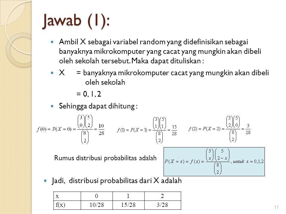 Jawab (1): Ambil X sebagai variabel random yang didefinisikan sebagai banyaknya mikrokomputer yang cacat yang mungkin akan dibeli oleh sekolah tersebu