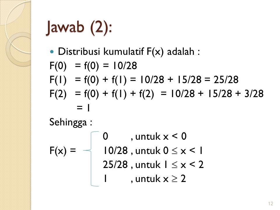 Jawab (2): Distribusi kumulatif F(x) adalah : F(0) = f(0) = 10/28 F(1)= f(0) + f(1) = 10/28 + 15/28 = 25/28 F(2) = f(0) + f(1) + f(2) = 10/28 + 15/28 + 3/28 = 1 Sehingga : 0, untuk x < 0 F(x) =10/28, untuk 0  x < 1 25/28, untuk 1  x < 2 1, untuk x  2 12
